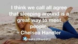 I think we call all agree that sleeping around is a great way to meet people. - Chelsea Handler