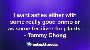 I want ashes either with some really good primo or as some fertilizer for plants. - Tommy Chong