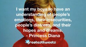 I want my boys to have an understanding of people's emotions, their insecurities, people's distress, and their hopes and dreams. - Princess Diana