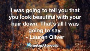 I was going to tell you that you look beautiful with your hair down. That's all I was going to say. - Lauren Oliver