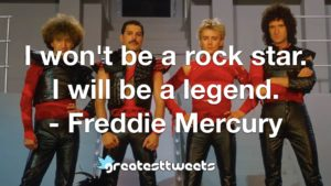 I won't be a rock star. I will be a legend. - Freddie Mercury