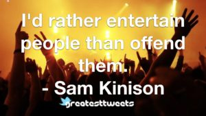 I'd rather entertain people than offend them. - Sam Kinison