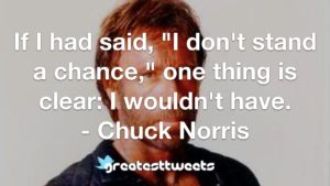 "If I had said, ""I don't stand a chance,"" one thing is clear: I wouldn't have. - Chuck Norris"