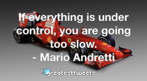 If everything is under control, you are going too slow. - Mario Andretti