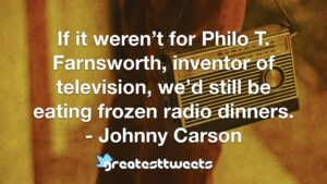 If it weren't for Philo T. Farnsworth, inventor of television, we'd still be eating frozen radio dinners. - Johnny Carson