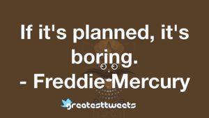If it's planned, it's boring. - Freddie Mercury