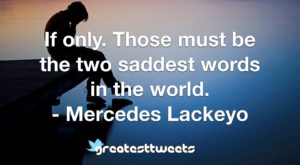 If only. Those must be the two saddest words in the world. - Mercedes Lackeyo