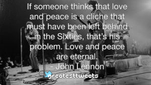 If someone thinks that love and peace is a cliche that must have been left behind in the Sixties, that's his problem. Love and peace are eternal. - John Lennon