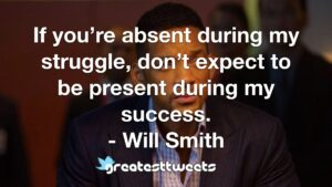 If you're absent during my struggle, don't expect to be present during my success. - Will Smith