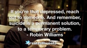 If you're that depressed, reach out to someone. And remember, suicide is a permanent solution, to a temporary problem. - Robin Williams