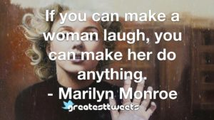 If you can make a woman laugh, you can make her do anything. - Marilyn Monroe