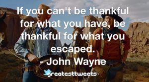If you can't be thankful for what you have, be thankful for what you escaped. - John Wayne