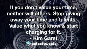 If you don't value your time, neither will others. Stop giving away your time and talents. Value what you know & start charging for it. - Kim Garst