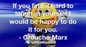 If you find it hard to laugh at yourself I would be happy to do it for you. - Groucho Marx