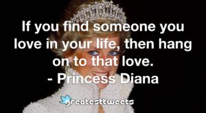 If you find someone you love in your life, then hang on to that love. - Princess Diana