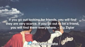 If you go out looking for friends, you will find they are very scarce. If you go out to be a friend, you will find them everywhere. - Zig Ziglar