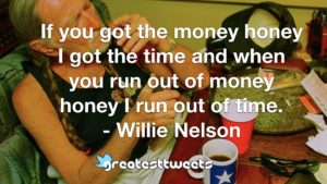 If you got the money honey I got the time and when you run out of money honey I run out of time. - Willie Nelson