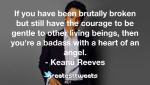If you have been brutally broken but still have the courage to be gentle to other living beings, then you're a badass with a heart of an angel. - Keanu Reeves