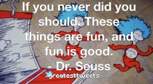 If you never did you should. These things are fun, and fun is good. - Dr. Seuss