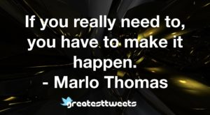 If you really need to, you have to make it happen. - Marlo Thomas