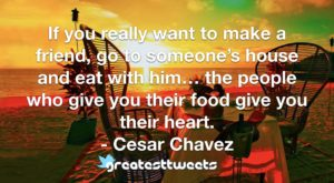 If you really want to make a friend, go to someone's house and eat with him… the people who give you their food give you their heart.