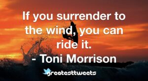 If you surrender to the wind, you can ride it. - Toni Morrison