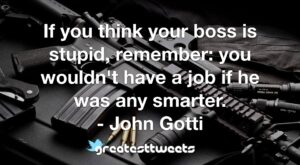 If you think your boss is stupid, remember: you wouldn't have a job if he was any smarter. - John Gotti