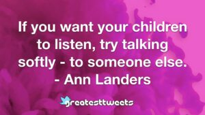 If you want your children to listen, try talking softly - to someone else. - Ann Landers