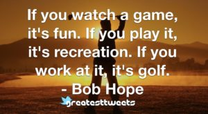 If you watch a game, it's fun. If you play it, it's recreation. If you work at it, it's golf. - Bob Hope