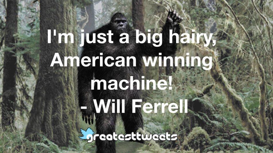 I'm just a big hairy, American winning machine! - Will Ferrell