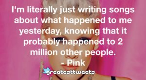 I'm literally just writing songs about what happened to me yesterday, knowing that it probably happened to 2 million other people. - Pink