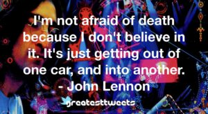 I'm not afraid of death because I don't believe in it. It's just getting out of one car, and into another. - John Lennon