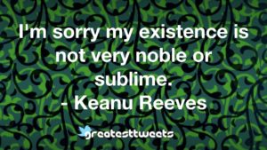 I'm sorry my existence is not very noble or sublime. - Keanu Reeves