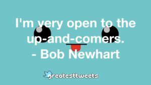 I'm very open to the up-and-comers. - Bob Newhart