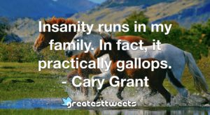 Insanity runs in my family. In fact, it practically gallops. - Cary Grant