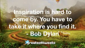 Inspiration is hard to come by. You have to take it where you find it. - Bob Dylan