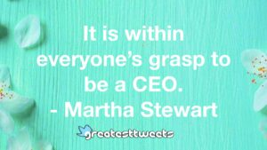 It is within everyone's grasp to be a CEO. - Martha Stewart