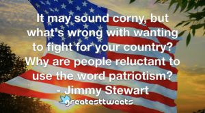 It may sound corny, but what's wrong with wanting to fight for your country? Why are people reluctant to use the word patriotism? - Jimmy Stewart