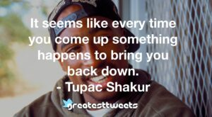 It seems like every time you come up something happens to bring you back down. - Tupac Shakur