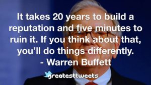 It takes 20 years to build a reputation and five minutes to ruin it. If you think about that, you'll do things differently. - Warren Buffett