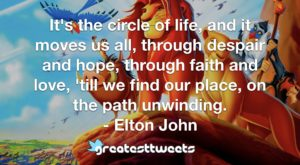 It's the circle of life, and it moves us all, through despair and hope, through faith and love, 'till we find our place, on the path unwinding. - Elton John