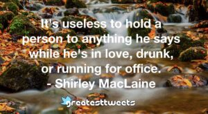 It's useless to hold a person to anything he says while he's in love, drunk, or running for office. - Shirley MacLaine