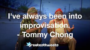 I've always been into improvisation. - Tommy Chong