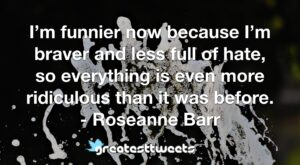 I'm funnier now because I'm braver and less full of hate, so everything is even more ridiculous than it was before. - Roseanne Barr