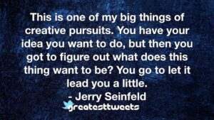 This is one of my big things of creative pursuits. You have your idea you want to do, but then you got to figure out what does this thing want to be? You go to let it lead you a little.- Jerry Seinfeld.001