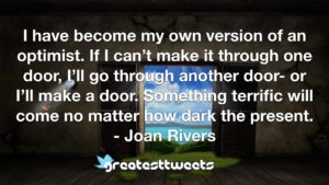 I have become my own version of an optimist. If I can't make it through one door, I'll go through another door- or I'll make a door. Something terrific will come no matter how dark the present.- Joan Rivers .001