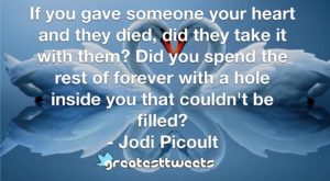 If you gave someone your heart and they died, did they take it with them? Did you spend the rest of forever with a hole inside you that couldn't be filled?- Jodi Picoult.001