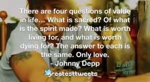 There are four questions of value in life… What is sacred? Of what is the spirit made? What is worth living for, and what is worth dying for? The answer to each is the same. Only love.- Johnny Depp.001
