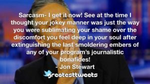 Sarcasm- I get it now! See at the time I thought your jokey manner was just the way you were sublimating your shame over the discomfort you feel deep in your soul after extinguishing the last smoldering embers of any of your program's journalistic bonafides!- Jon Stewart.001