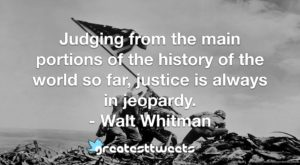 Judging from the main portions of the history of the world so far, justice is always in jeopardy. - Walt Whitman